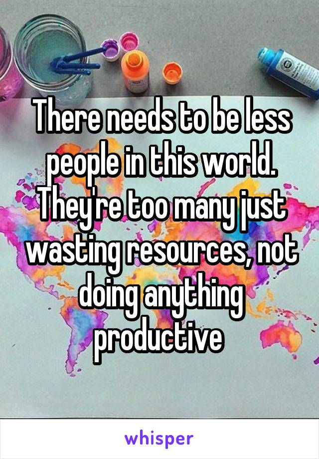 There needs to be less people in this world. They're too many just wasting resources, not doing anything productive