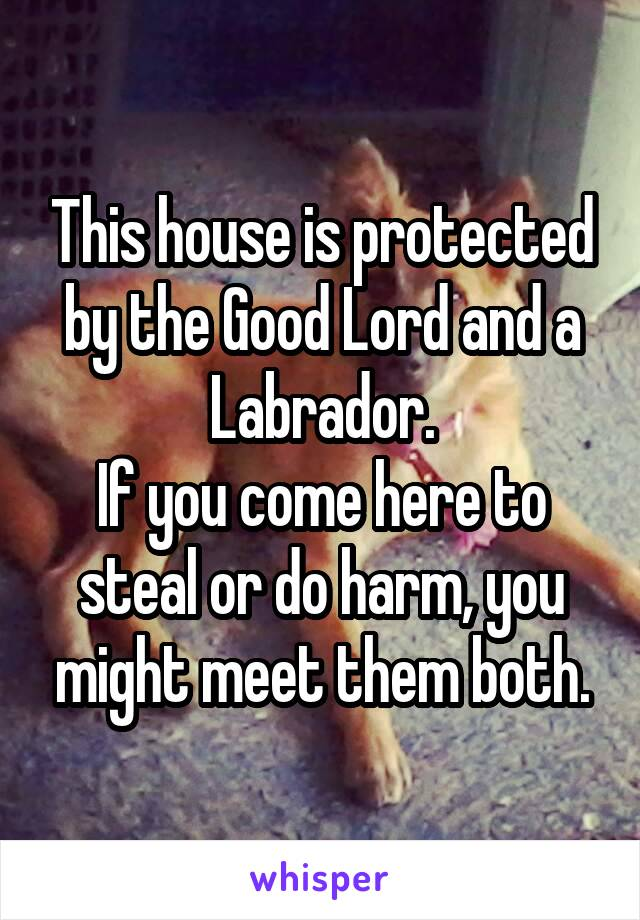 This house is protected by the Good Lord and a Labrador. If you come here to steal or do harm, you might meet them both.