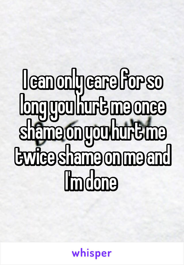 I can only care for so long you hurt me once shame on you hurt me twice shame on me and I'm done