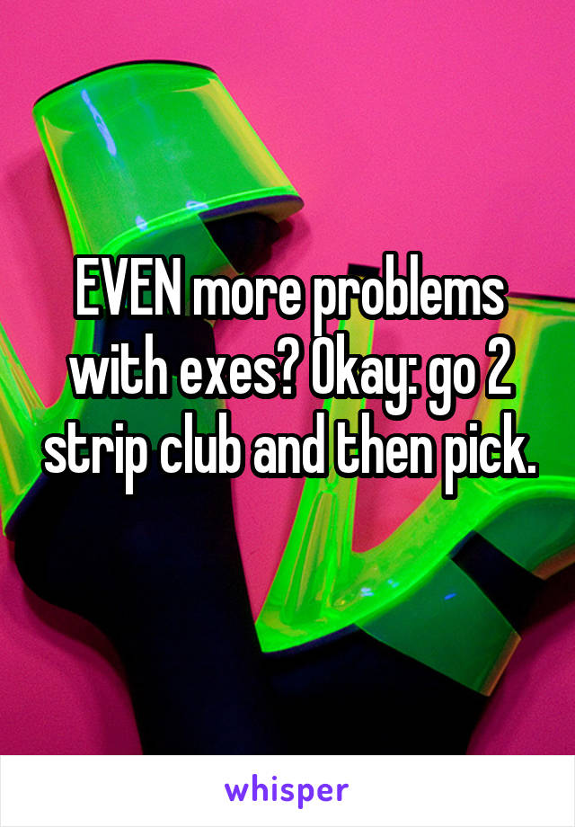 EVEN more problems with exes? Okay: go 2 strip club and then pick.