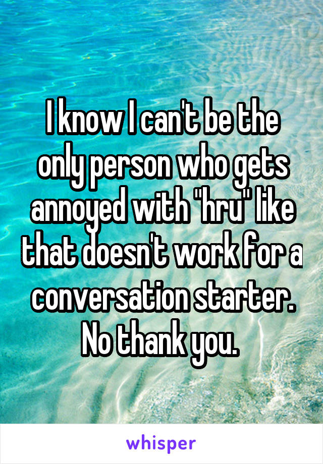 """I know I can't be the only person who gets annoyed with """"hru"""" like that doesn't work for a conversation starter. No thank you."""