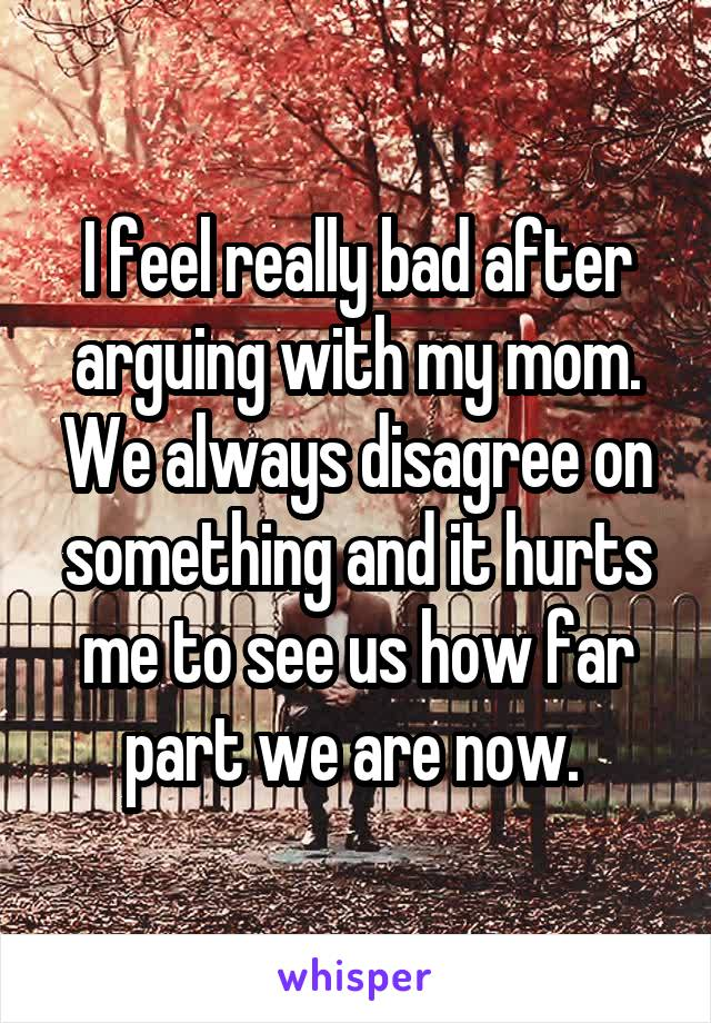 I feel really bad after arguing with my mom. We always disagree on something and it hurts me to see us how far part we are now.