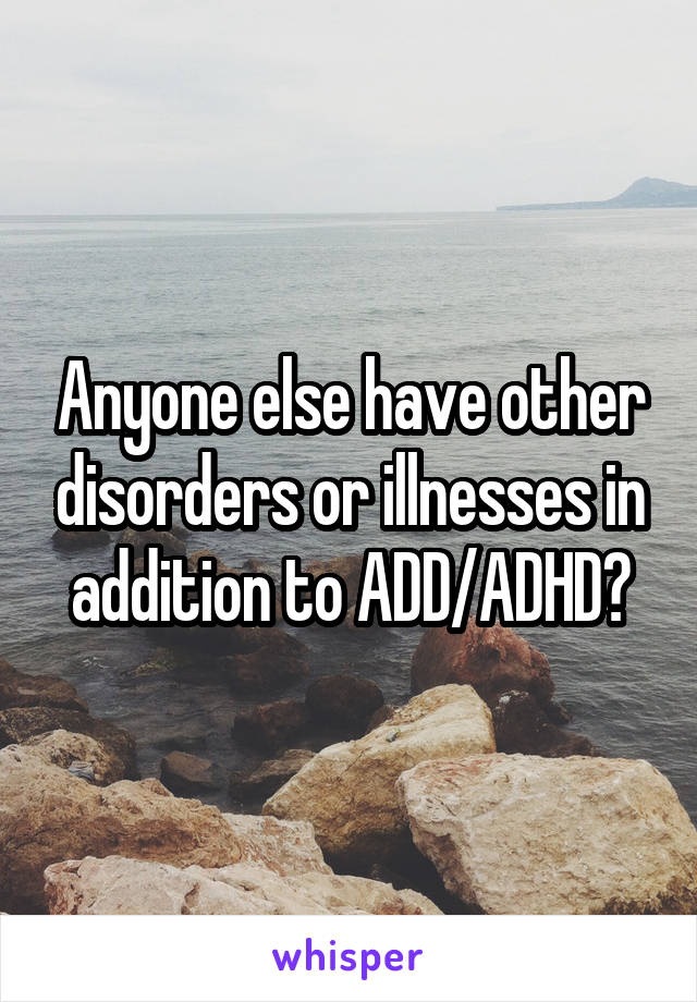 Anyone else have other disorders or illnesses in addition to ADD/ADHD?