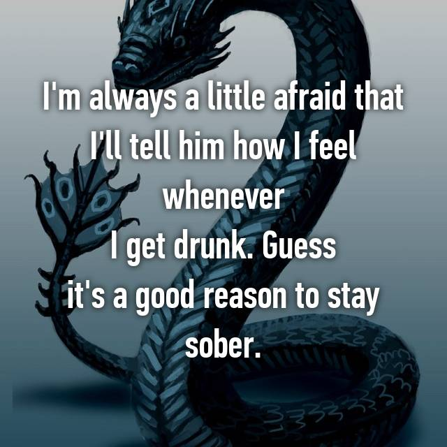 I'm always a little afraid that I'll tell him how I feel whenever I get drunk. Guess it's a good reason to stay sober.
