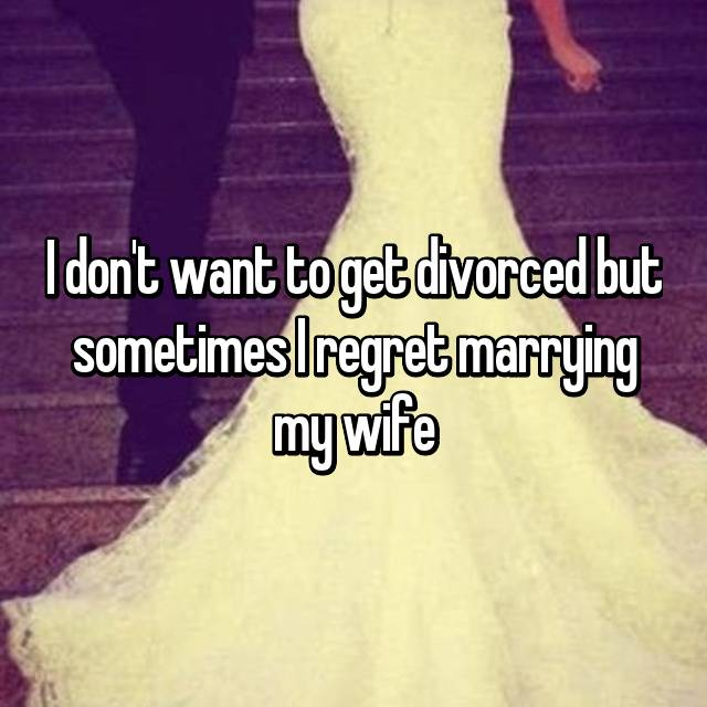 I don't want to get divorced but sometimes I regret marrying my wife