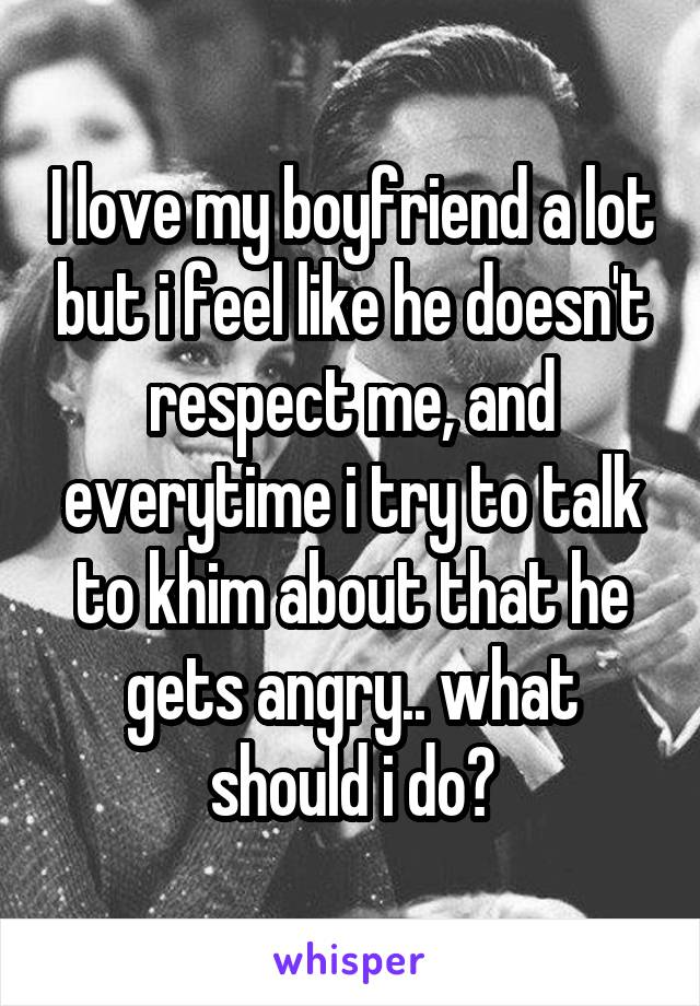 I love my boyfriend a lot but i feel like he doesn't respect me, and everytime i try to talk to khim about that he gets angry.. what should i do?