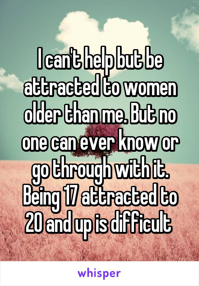 I can't help but be attracted to women older than me. But no one can ever know or go through with it. Being 17 attracted to 20 and up is difficult