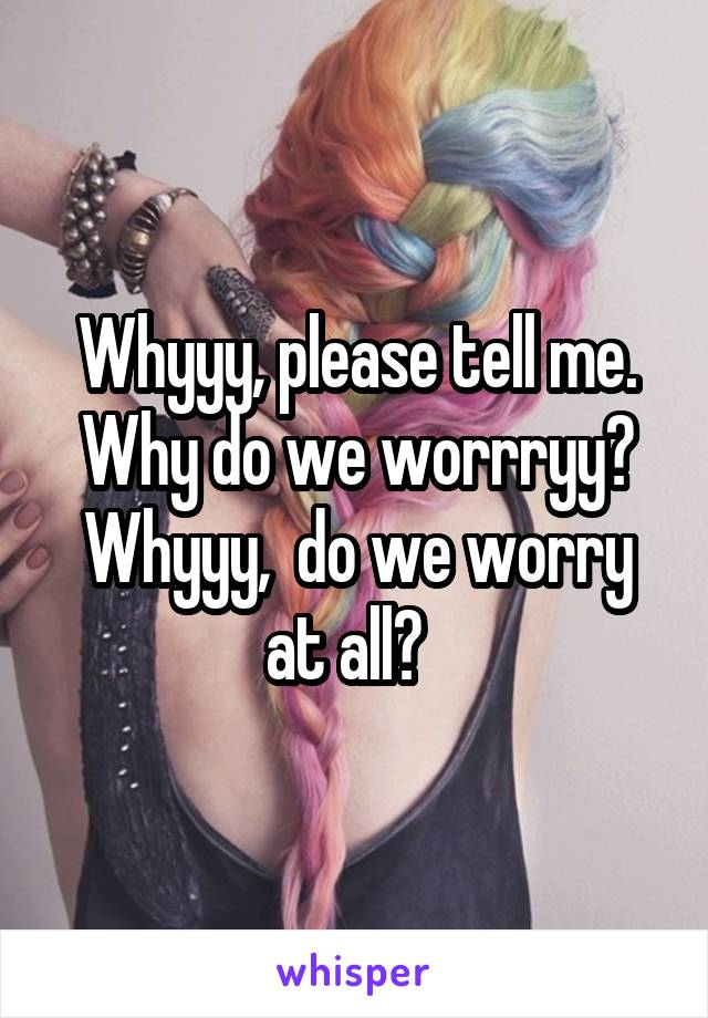 Whyyy, please tell me. Why do we worrryy? Whyyy,  do we worry at all?