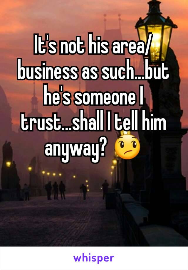 It's not his area/business as such...but he's someone I trust...shall I tell him anyway? 😞