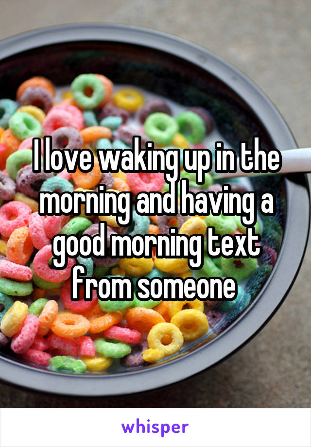I love waking up in the morning and having a good morning text from someone