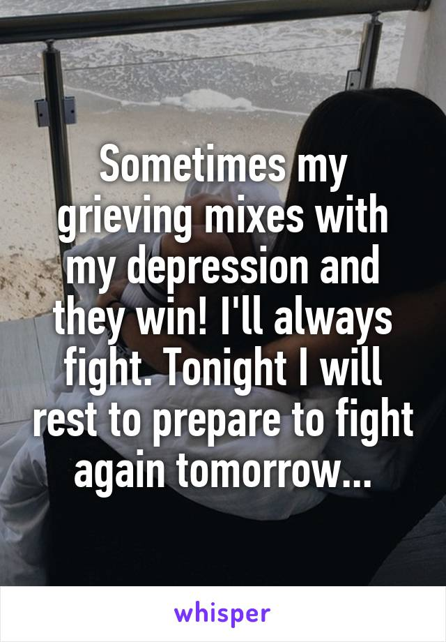 Sometimes my grieving mixes with my depression and they win! I'll always fight. Tonight I will rest to prepare to fight again tomorrow...
