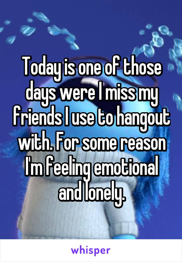 Today is one of those days were I miss my friends I use to hangout with. For some reason I'm feeling emotional and lonely.