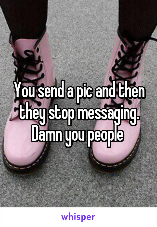 You send a pic and then they stop messaging. Damn you people