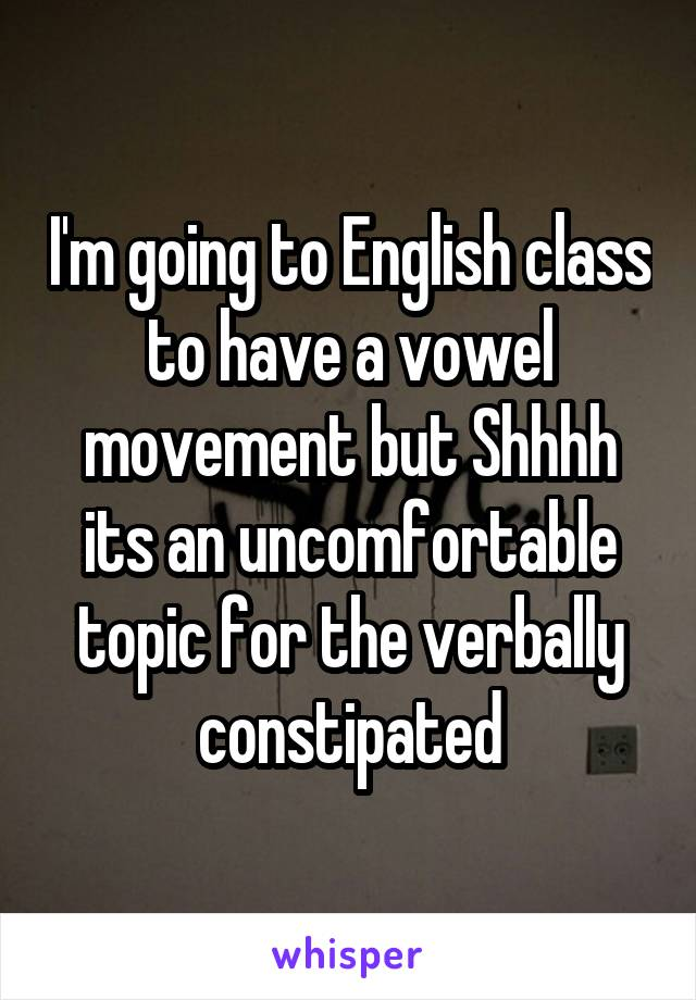 I'm going to English class to have a vowel movement but Shhhh its an uncomfortable topic for the verbally constipated