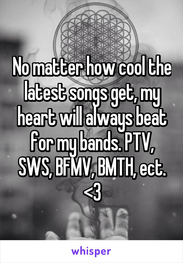No matter how cool the latest songs get, my heart will always beat for my bands. PTV, SWS, BFMV, BMTH, ect. <3