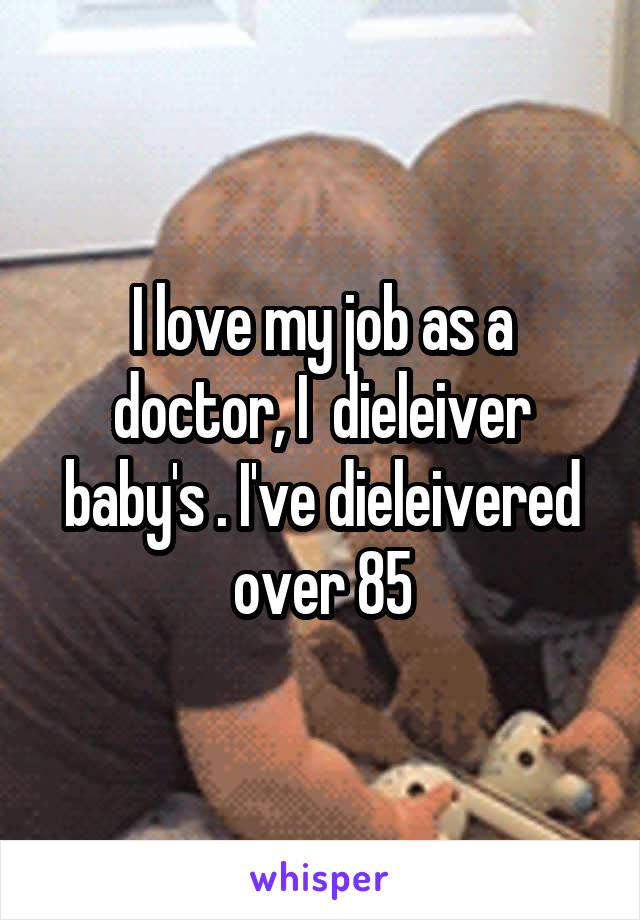 I love my job as a doctor, I  dieleiver baby's . I've dieleivered over 85