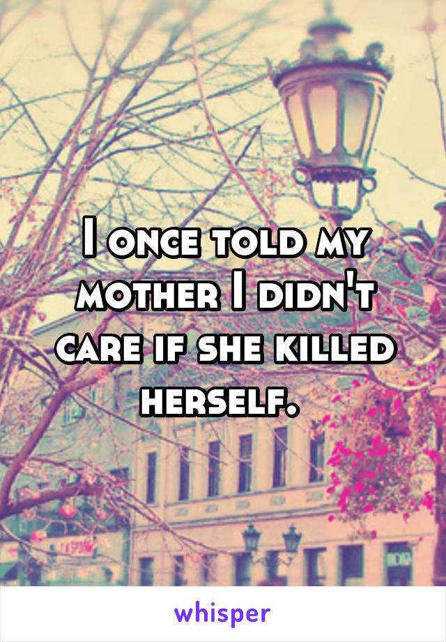 I once told my mother I didn't care if she killed herself.