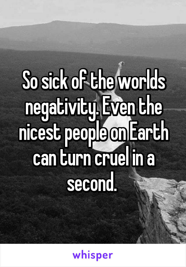 So sick of the worlds negativity. Even the nicest people on Earth can turn cruel in a second.
