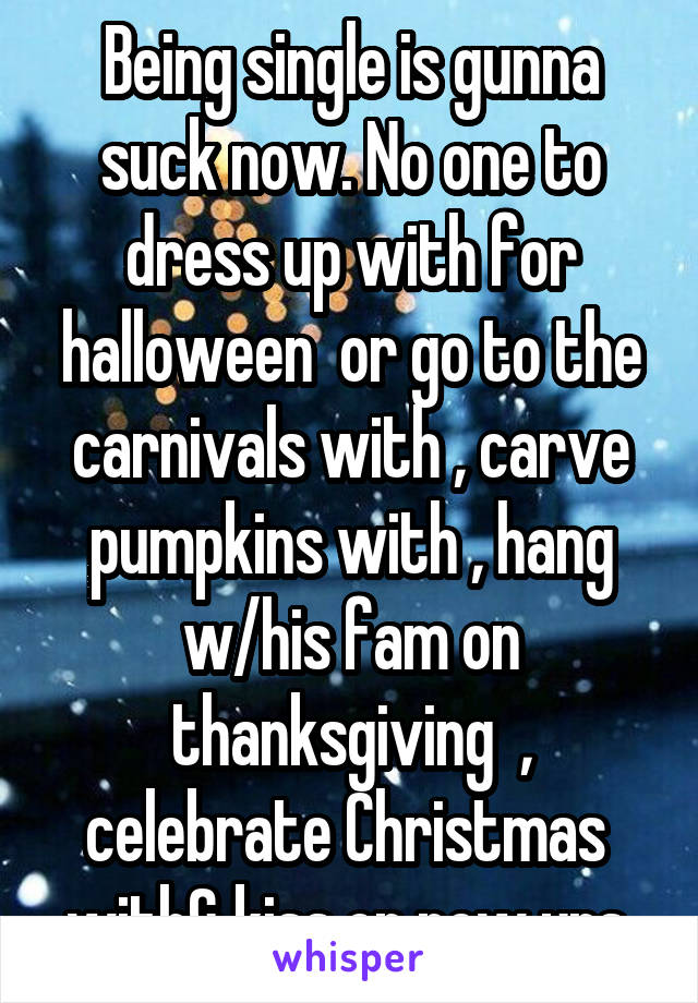 Being single is gunna suck now. No one to dress up with for halloween  or go to the carnivals with , carve pumpkins with , hang w/his fam on thanksgiving  , celebrate Christmas  with& kiss on new yrs