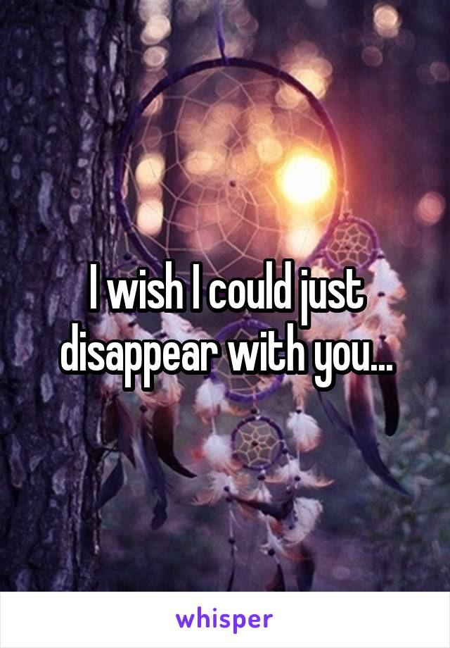 I wish I could just disappear with you...