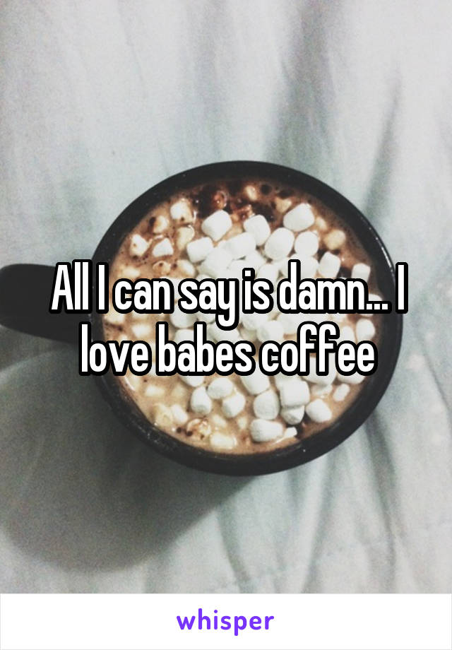 All I can say is damn... I love babes coffee
