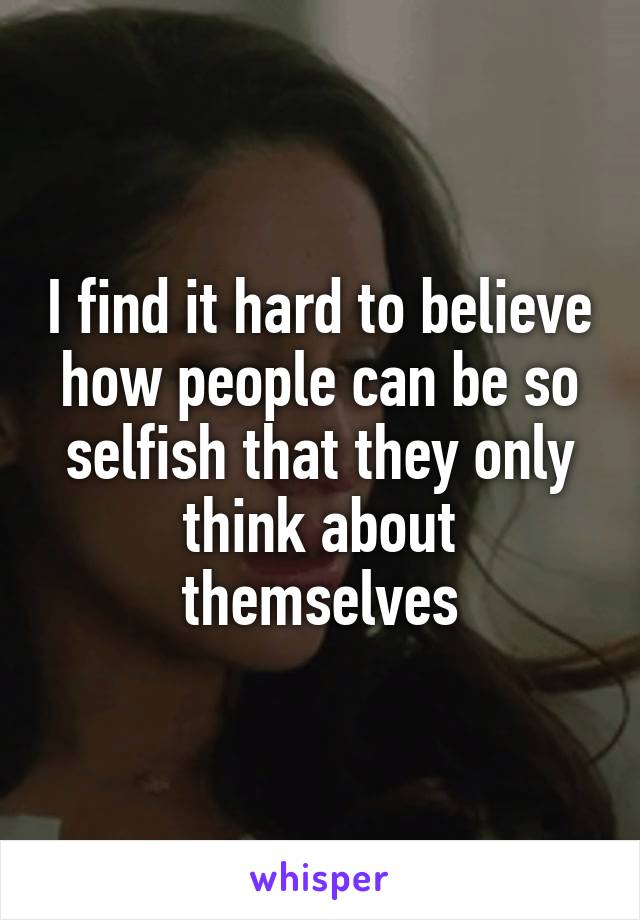 I find it hard to believe how people can be so selfish that they only think about themselves