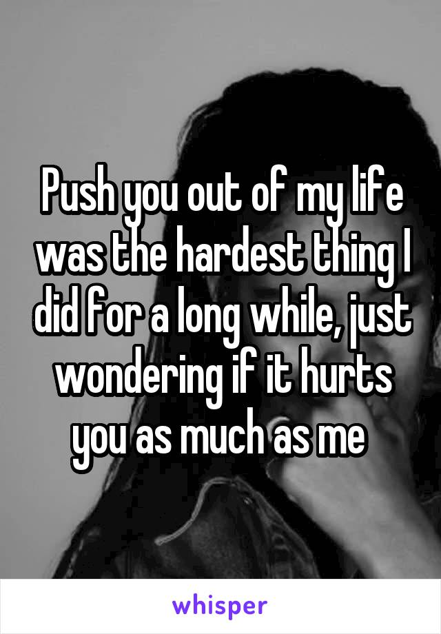 Push you out of my life was the hardest thing I did for a long while, just wondering if it hurts you as much as me