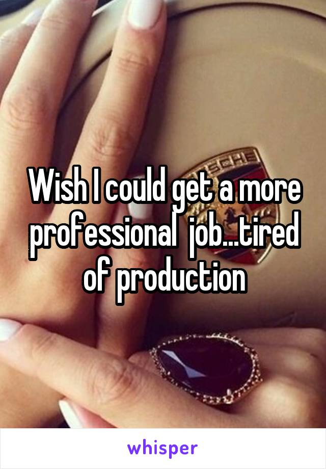Wish I could get a more professional  job...tired of production
