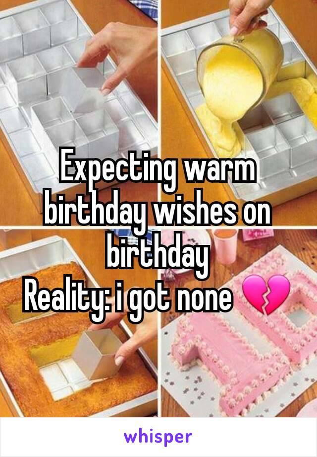 Expecting warm birthday wishes on birthday Reality: i got none 💔