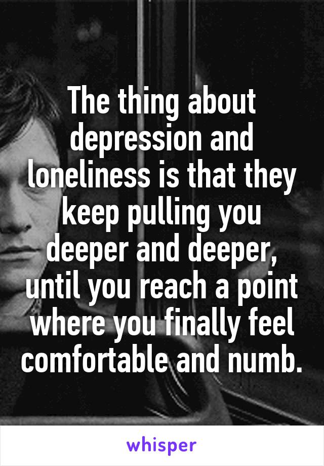 The thing about depression and loneliness is that they keep pulling you deeper and deeper, until you reach a point where you finally feel comfortable and numb.
