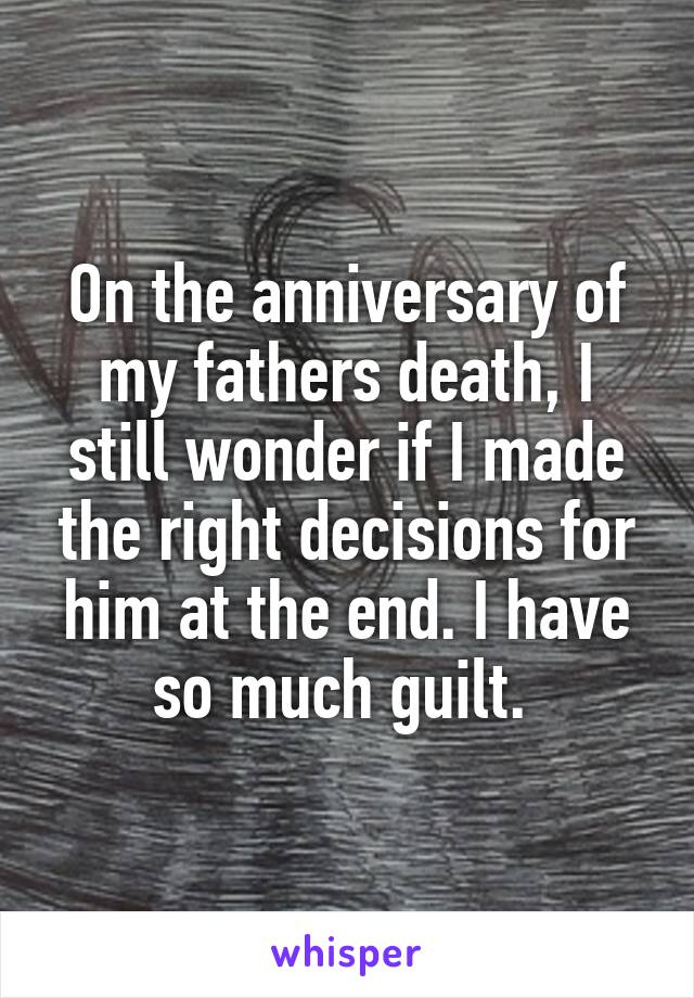 On the anniversary of my fathers death, I still wonder if I made the right decisions for him at the end. I have so much guilt.