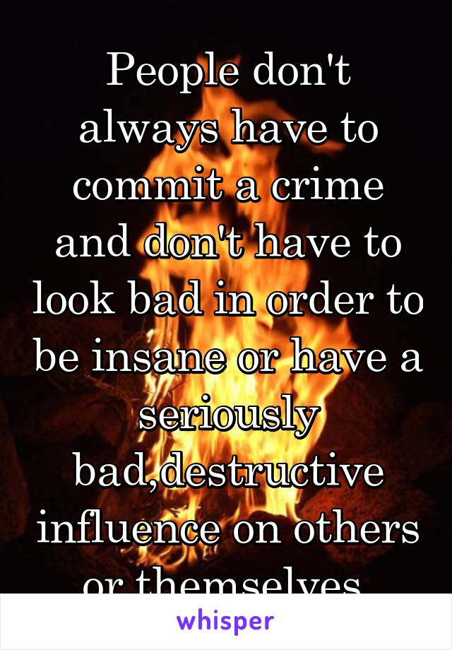 People don't always have to commit a crime and don't have to look bad in order to be insane or have a seriously bad,destructive influence on others or themselves.