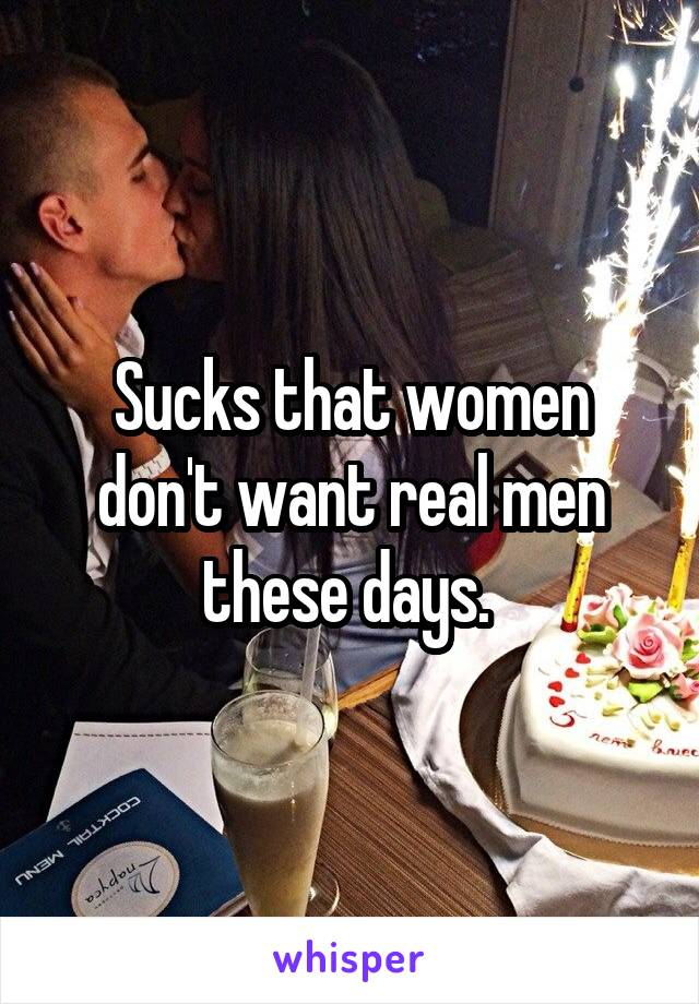 Sucks that women don't want real men these days.