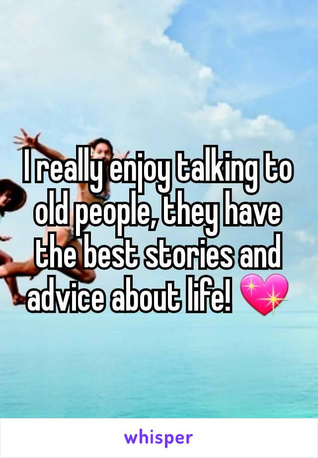 I really enjoy talking to old people, they have the best stories and advice about life! 💖