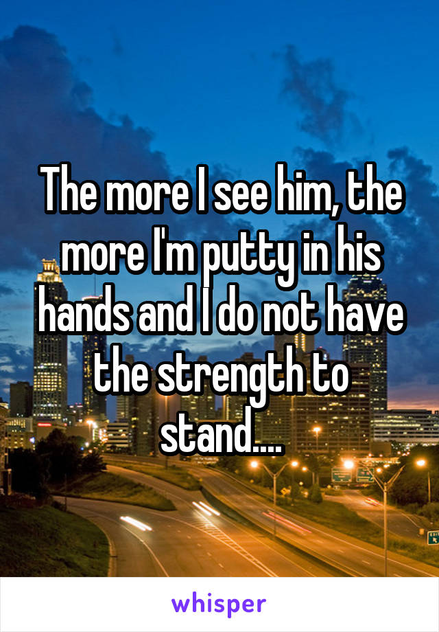 The more I see him, the more I'm putty in his hands and I do not have the strength to stand....