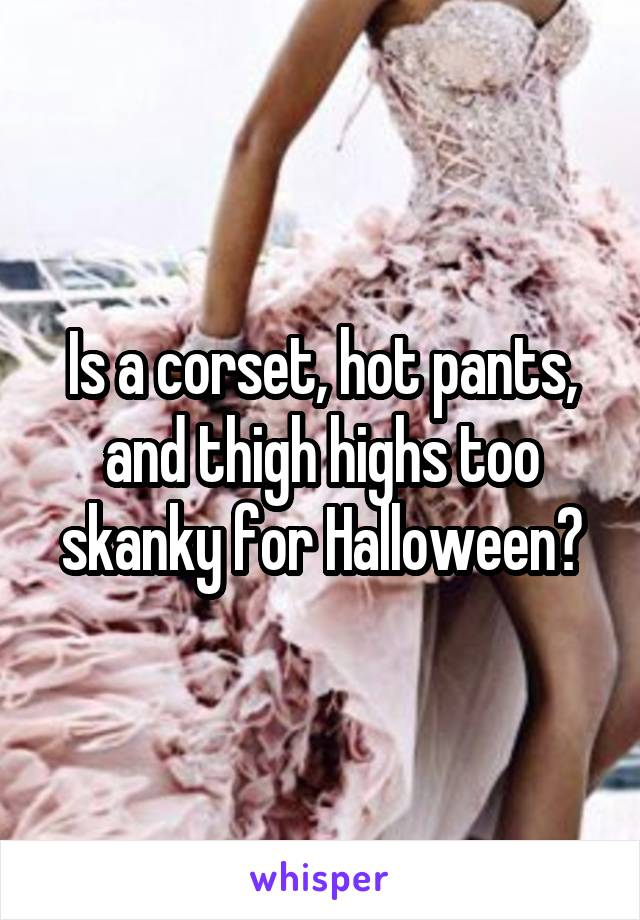 Is a corset, hot pants, and thigh highs too skanky for Halloween?