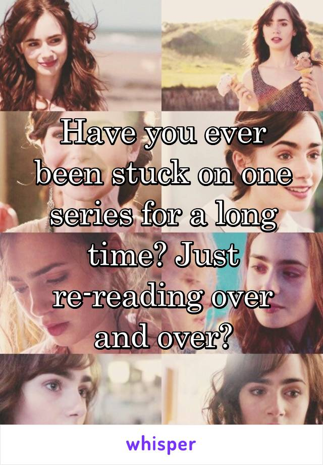 Have you ever been stuck on one series for a long time? Just re-reading over and over?