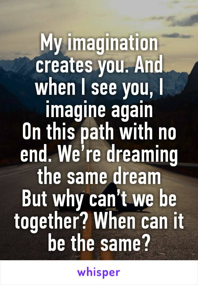 My imagination creates you. And when I see you, I imagine again On this path with no end. We're dreaming the same dream But why can't we be together? When can it be the same?
