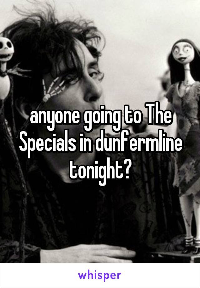 anyone going to The Specials in dunfermline tonight?