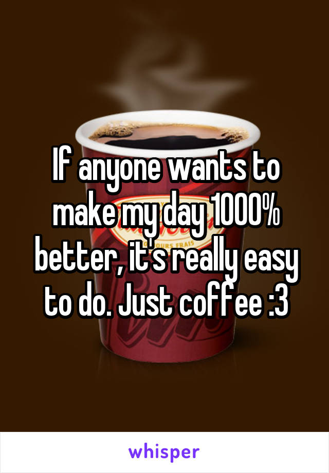 If anyone wants to make my day 1000% better, it's really easy to do. Just coffee :3