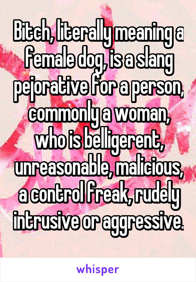 Bitch, literally meaning a female dog, is a slang pejorative for a person, commonly a woman, who is belligerent, unreasonable, malicious, a control freak, rudely intrusive or aggressive.