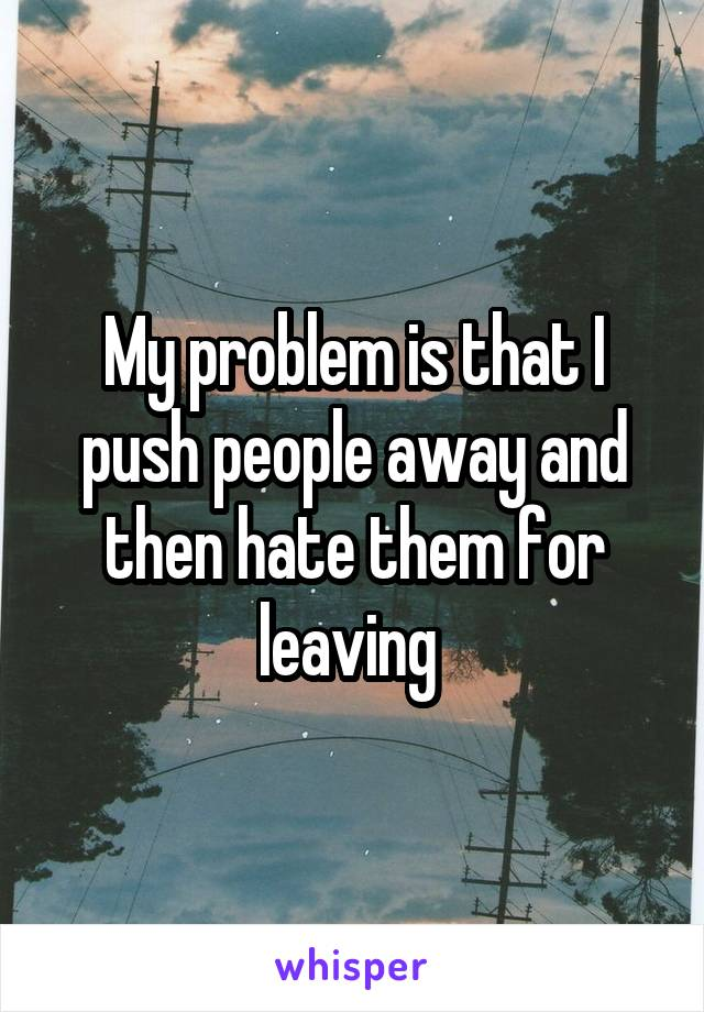 My problem is that I push people away and then hate them for leaving