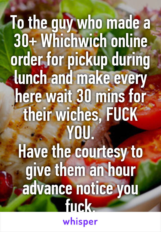 To the guy who made a 30+ Whichwich online order for pickup during lunch and make every here wait 30 mins for their wiches, FUCK YOU. Have the courtesy to give them an hour advance notice you fuck.
