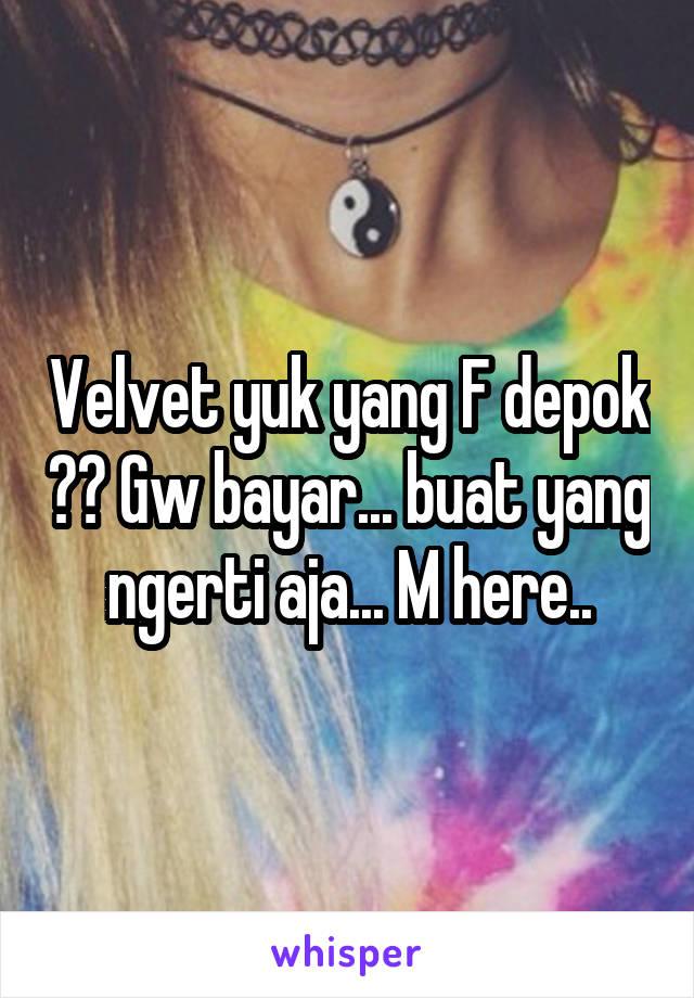 Velvet yuk yang F depok ?? Gw bayar... buat yang ngerti aja... M here..
