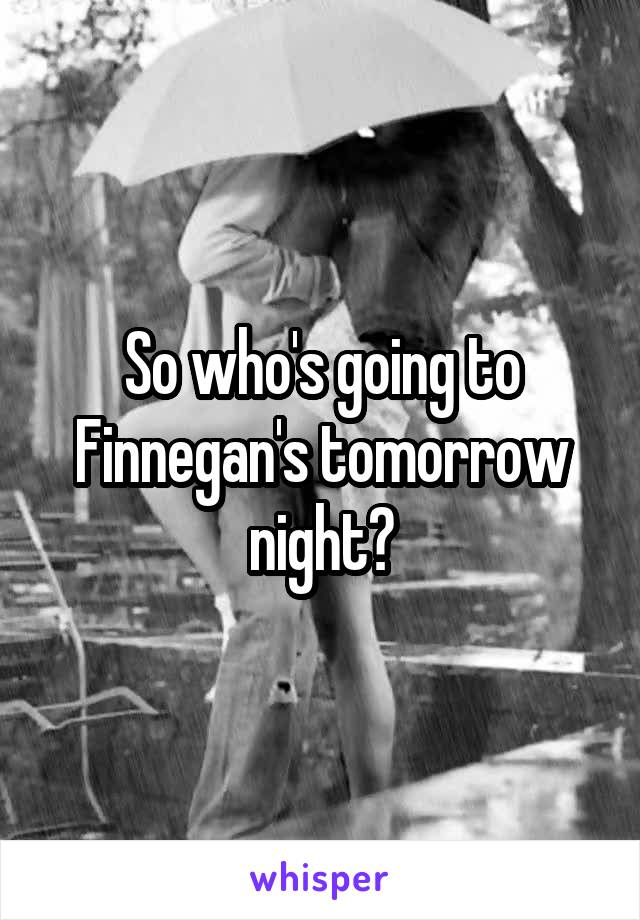So who's going to Finnegan's tomorrow night?