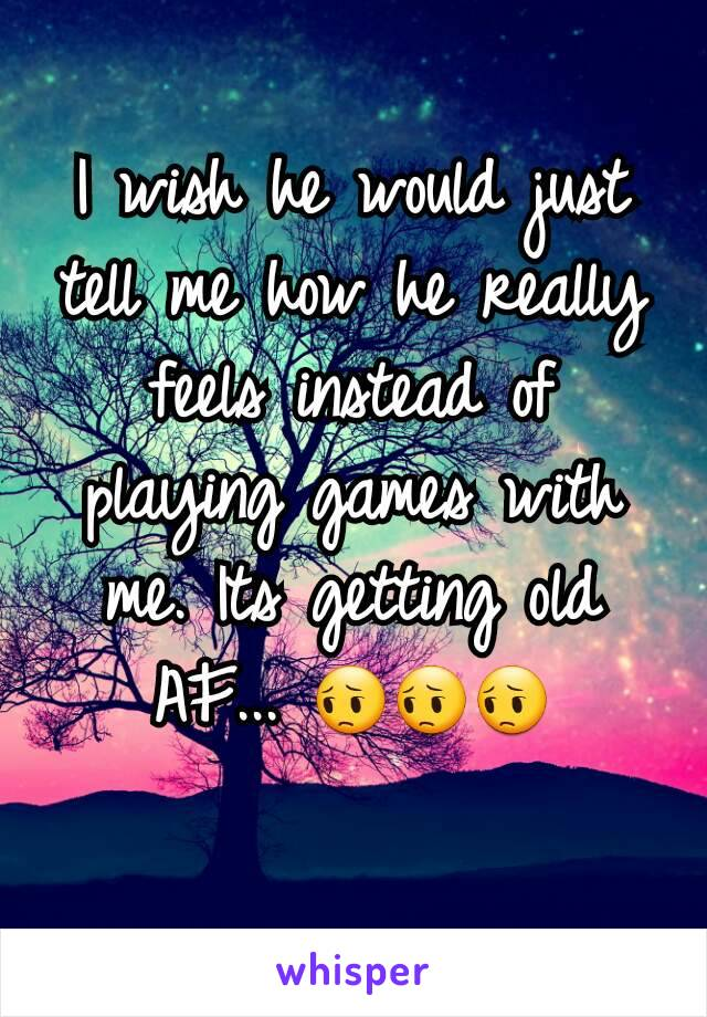I wish he would just tell me how he really feels instead of playing games with me. Its getting old AF... 😔😔😔