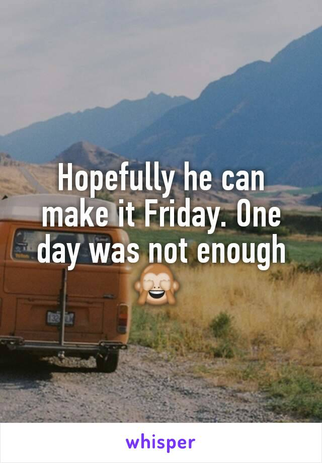 Hopefully he can make it Friday. One day was not enough 🙈