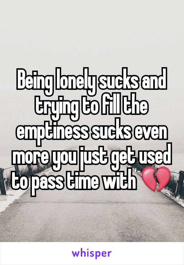 Being lonely sucks and trying to fill the emptiness sucks even more you just get used to pass time with 💔