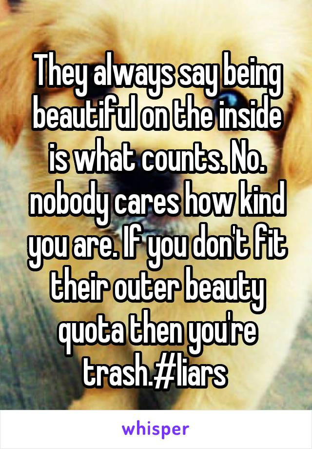 They always say being beautiful on the inside is what counts. No. nobody cares how kind you are. If you don't fit their outer beauty quota then you're trash.#liars
