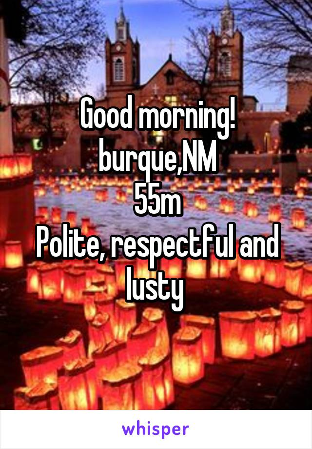 Good morning! burque,NM 55m Polite, respectful and lusty